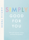 Simply Good For You : 100 quick and easy recipes, bursting with goodness - Book