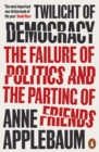 Twilight of Democracy : The Failure of Politics and the Parting of Friends - eBook