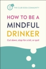 How to Be a Mindful Drinker : Cut down, stop for a bit, or quit - Book