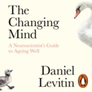 The Changing Mind : A Neuroscientist's Guide to Ageing Well - eAudiobook