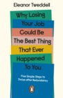 Why Losing Your Job Could be the Best Thing That Ever Happened to You : Five Simple Steps to Thrive after Redundancy - eBook