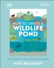 RHS How to Create a Wildlife Pond : Plan, dig, and enjoy a natural pond in your own back garden - Book
