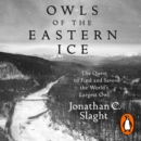 Owls of the Eastern Ice : The Quest to Find and Save the World s Largest Owl - eAudiobook