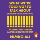 What We re Told Not to Talk About (But We re Going to Anyway) : Women s Voices from East London to Ethiopia - eAudiobook