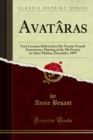 Avataras : Four Lectures Delivered at Me Twenty-Fourth Anniversary, Meeting of the Me Society at Adyar Madras, December, 1899 - eBook