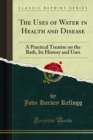 The Uses of Water in Health and Disease : A Practical Treatise on the Bath, Its History and Uses - eBook