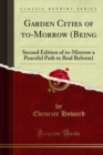 Garden Cities of to-Morrow (Being : Second Edition of to-Morrow a Peaceful Path to Real Reform) - eBook