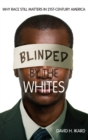 Blinded by the Whites : Why Race Still Matters in 21st-Century America - Book