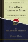 Half-Hour Lessons in Music : Class Work for Beginners at the Piano - eBook
