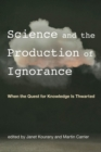 Science and the Production of Ignorance : When the Quest for Knowledge is Thwarted - Book