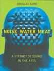 Noise, Water, Meat : A History of Sound in the Arts - Book