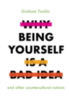 Why Being Yourself Is a Bad Idea : And Other Countercultural Notions - Book
