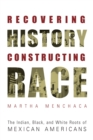 Recovering History, Constructing Race : The Indian, Black, and White Roots of Mexican Americans - Book
