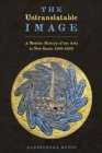 The Untranslatable Image : A Mestizo History of the Arts in New Spain, 1500-1600 - Book
