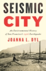 Seismic City : An Environmental History of San Francisco's 1906 Earthquake - Book