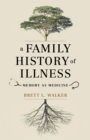 A Family History of Illness : Memory as Medicine - Book
