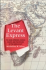 The Levant Express : The Arab Uprisings, Human Rights, and the Future of the Middle East - Book