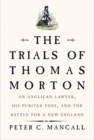 The Trials of Thomas Morton : An Anglican Lawyer, His Puritan Foes, and the Battle for a New England - Book