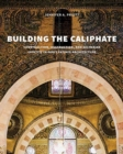 Building the Caliphate : Construction, Destruction, and Sectarian Identity in Early Fatimid Architecture - Book