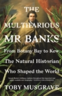 The Multifarious Mr. Banks : From Botany Bay to Kew, The Natural Historian Who Shaped the World - eBook