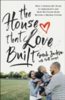 The House That Love Built : Why I Opened My Door to Immigrants and How We Found Hope beyond a Broken System - Book