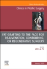 Fat Grafting to the Face for Rejuvenation, Contouring, or Regenerative Surgery, An Issue of Clinics in Plastic Surgery - Book