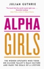 Alpha Girls : The Women Upstarts Who Took on Silicon Valley's Male Culture and Made the Deals of a Lifetime - Book