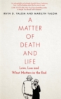 A Matter of Death and Life : Love, Loss and What Matters in the End - Book