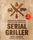 Serial Griller : Grillmaster Secrets for Flame-Cooked Perfection - eBook