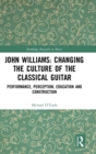 John Williams: Changing the Culture of the Classical Guitar : Performance, perception, education and construction - Book