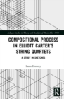 Compositional Process in Elliott Carter's String Quartets : A Study in Sketches - Book
