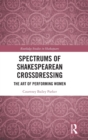 Spectrums of Shakespearean Crossdressing : The Art of Performing Women - Book