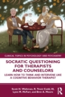 Socratic Questioning for Therapists and Counselors : Learn How to Think and Intervene Like a Cognitive Behavior Therapist - Book