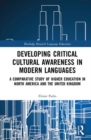 Developing Critical Cultural Awareness in Modern Languages : A Comparative Study of Higher Education in North America and the United Kingdom - Book