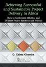 Achieving Successful and Sustainable Project Delivery in Africa : How to Implement Effective and Efficient Project Management Practices and Policies - Book