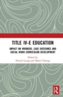 Title IV-E Child Welfare Education : Impact on Workers, Case Outcomes and Social Work Curriculum Development - Book