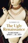 The Ugly Renaissance : Sex, Greed, Violence and Depravity in an Age of Beauty - eBook