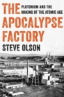 The Apocalypse Factory : Plutonium and the Making of the Atomic Age - Book