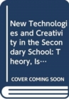 New Technologies and Creativity in the Secondary School : Theory, Issues and Ideas for Developing Creative Learners - Book
