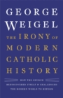The Irony of Modern Catholic History : How the Church Rediscovered Itself and Challenged the Modern World to Reform - Book