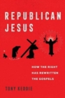 Republican Jesus : How the Right Has Rewritten the Gospels - Book