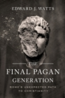 The Final Pagan Generation : Rome's Unexpected Path to Christianity - Book