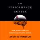 The Performance Cortex : How Neuroscience Is Redefining Athletic Genius - eAudiobook