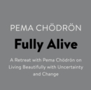 Fully Alive : A Retreat with Pema Chodron on Living Beautifully with Uncertainty and Change - eAudiobook