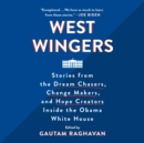 West Wingers : Stories from the Dream Chasers, Change Makers, and Hope Creators Inside the Obama White House - eAudiobook