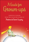 A Guide for Grown-ups : Essential Wisdom from the Collected Works of Antoine de Saint-Exupery - eBook