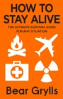 How to Stay Alive : The Ultimate Survival Guide for Any Situation - Book