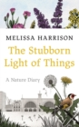 The Stubborn Light of Things : A Nature Diary - Book