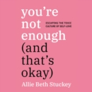 You're Not Enough (And That's Okay) : Escaping the Toxic Culture of Self-Love - eAudiobook