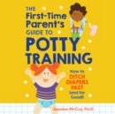 The First-Time Parent's Guide to Potty Training : How to Ditch Diapers Fast (And for Good!) - eAudiobook